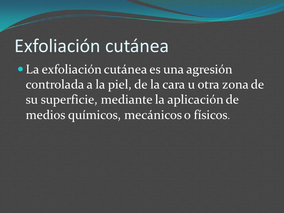 Exfoliación cutánea La exfoliación cutánea es una agresión controlada a la piel, de la cara u otra zona de su superficie, mediante la aplicación de me