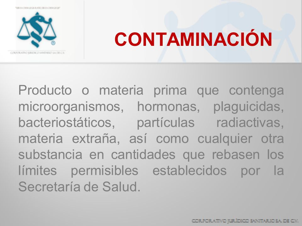 CONTAMINACIÓN Producto o materia prima que contenga microorganismos, hormonas, plaguicidas, bacteriostáticos, partículas radiactivas, materia extraña,