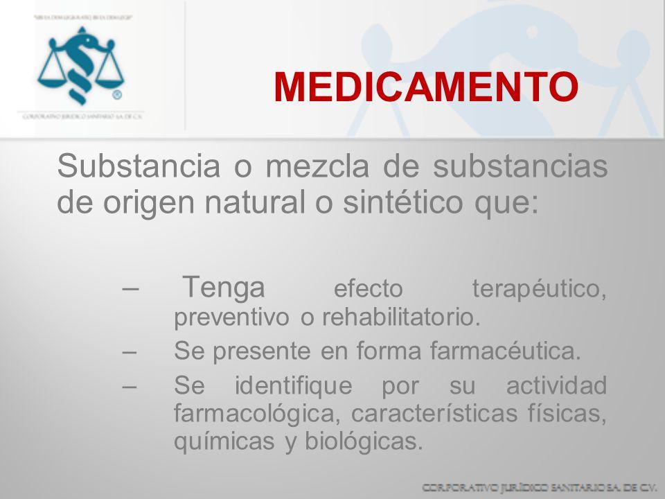 MEDICAMENTO Substancia o mezcla de substancias de origen natural o sintético que: – Tenga efecto terapéutico, preventivo o rehabilitatorio. –Se presen