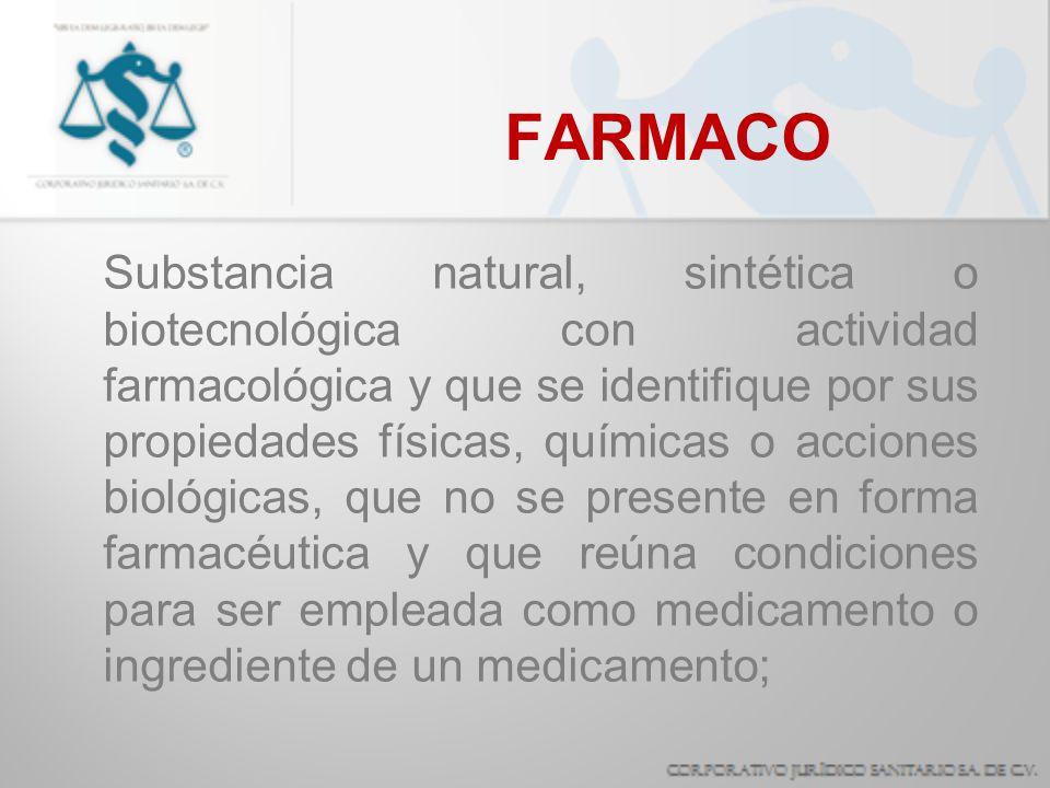 FARMACO Substancia natural, sintética o biotecnológica con actividad farmacológica y que se identifique por sus propiedades físicas, químicas o accion