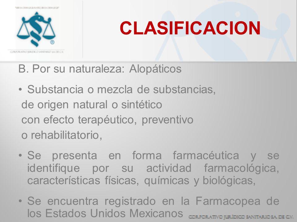 CLASIFICACION B. Por su naturaleza: Alopáticos Substancia o mezcla de substancias, de origen natural o sintético con efecto terapéutico, preventivo o