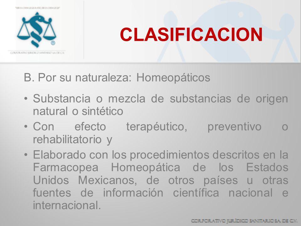 CLASIFICACION B. Por su naturaleza: Homeopáticos Substancia o mezcla de substancias de origen natural o sintético Con efecto terapéutico, preventivo o