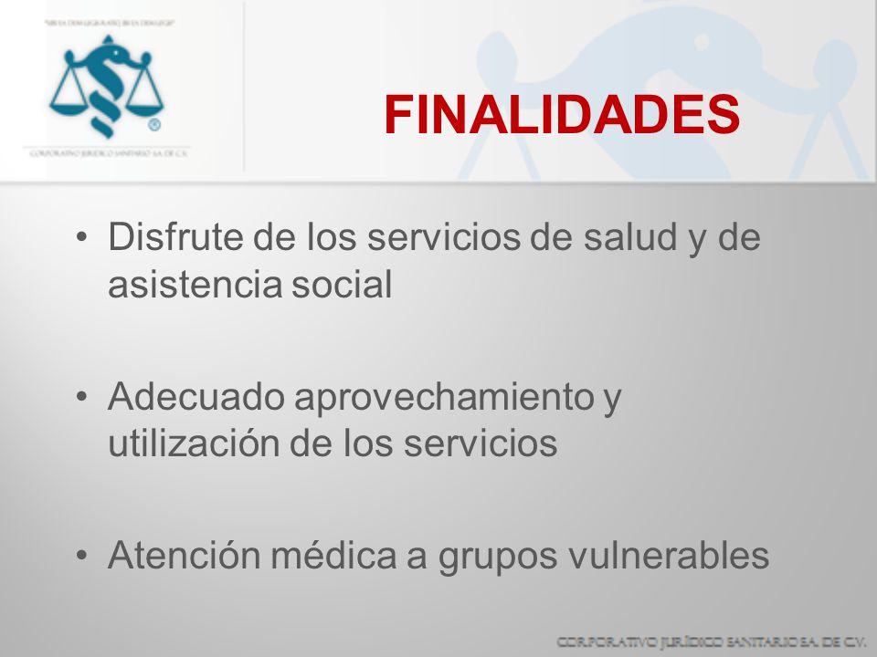 FINALIDADES Disfrute de los servicios de salud y de asistencia social Adecuado aprovechamiento y utilización de los servicios Atención médica a grupos