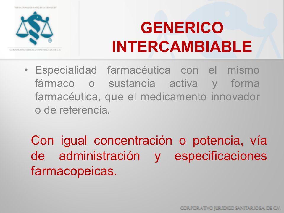 GENERICO INTERCAMBIABLE Especialidad farmacéutica con el mismo fármaco o sustancia activa y forma farmacéutica, que el medicamento innovador o de refe