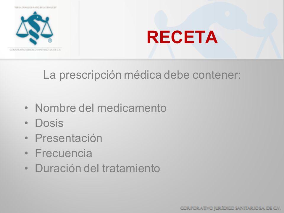 RECETA La prescripción médica debe contener: Nombre del medicamento Dosis Presentación Frecuencia Duración del tratamiento