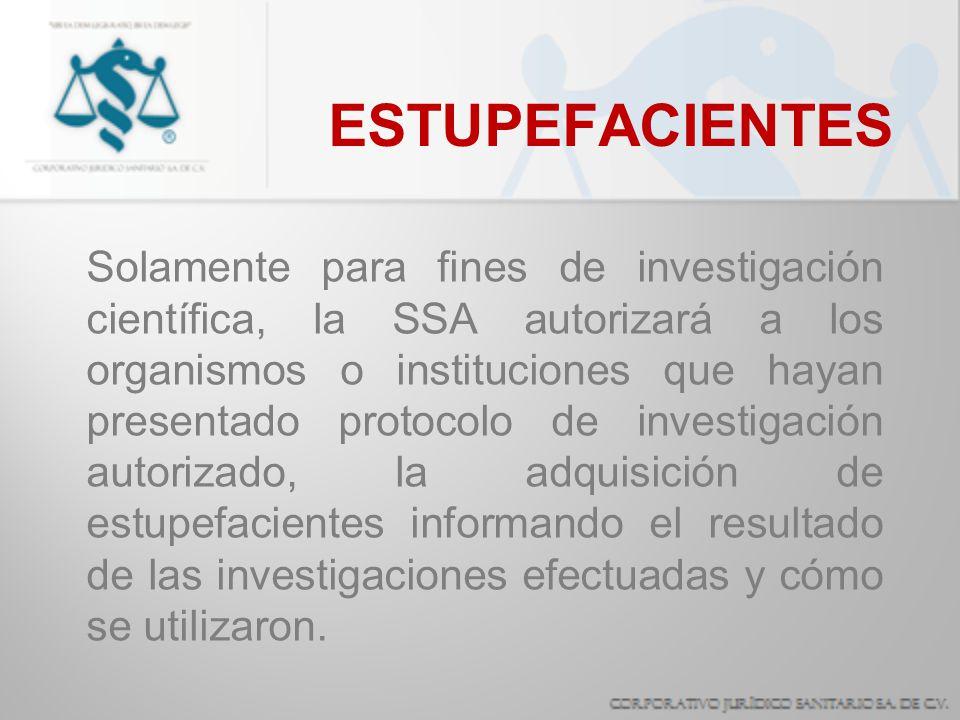 ESTUPEFACIENTES Solamente para fines de investigación científica, la SSA autorizará a los organismos o instituciones que hayan presentado protocolo de