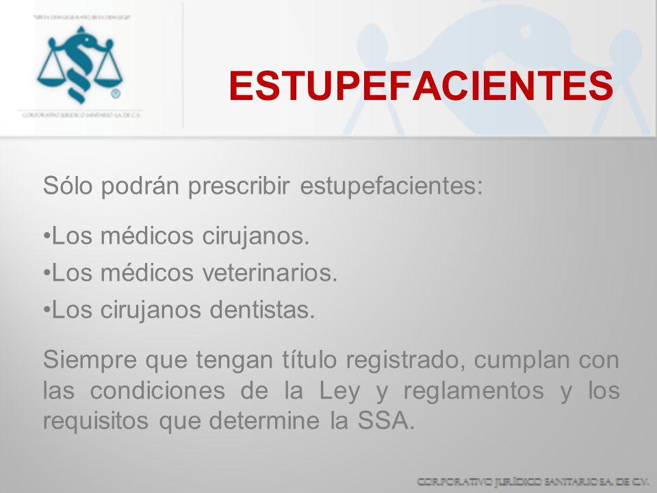 ESTUPEFACIENTES Sólo podrán prescribir estupefacientes: Los médicos cirujanos. Los médicos veterinarios. Los cirujanos dentistas. Siempre que tengan t