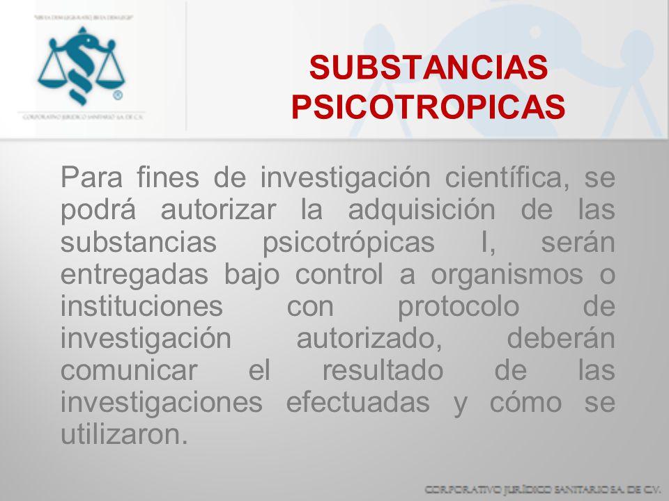 SUBSTANCIAS PSICOTROPICAS Para fines de investigación científica, se podrá autorizar la adquisición de las substancias psicotrópicas I, serán entregad