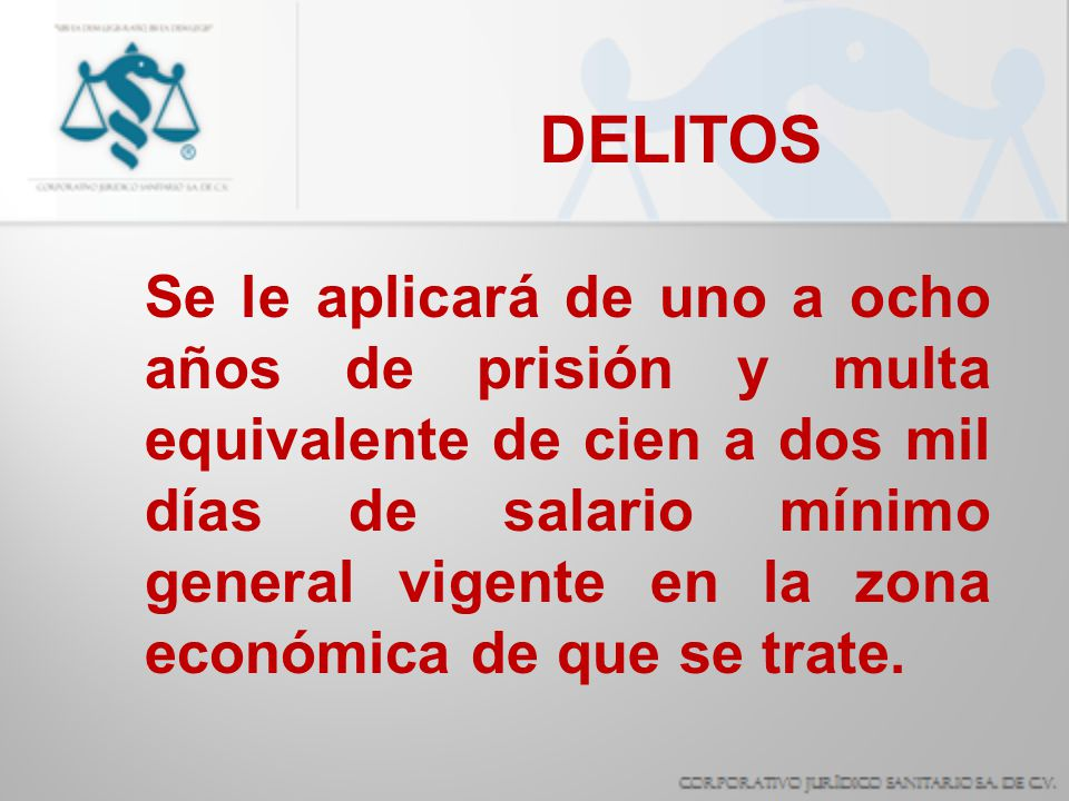 DELITOS Se le aplicará de uno a ocho años de prisión y multa equivalente de cien a dos mil días de salario mínimo general vigente en la zona económica