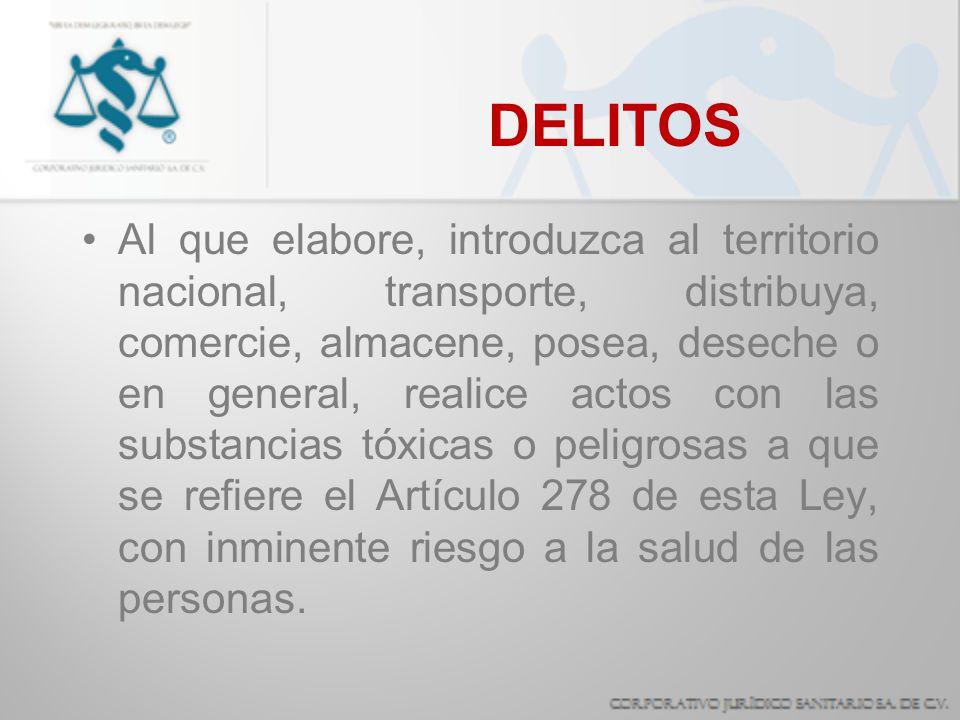 DELITOS Al que elabore, introduzca al territorio nacional, transporte, distribuya, comercie, almacene, posea, deseche o en general, realice actos con