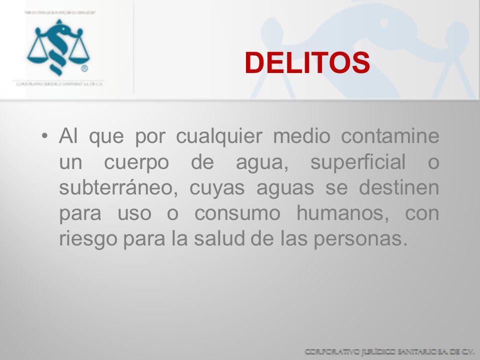 DELITOS Al que por cualquier medio contamine un cuerpo de agua, superficial o subterráneo, cuyas aguas se destinen para uso o consumo humanos, con rie