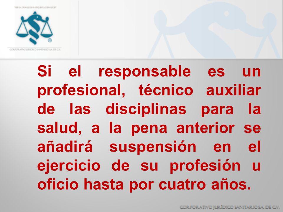 Si el responsable es un profesional, técnico auxiliar de las disciplinas para la salud, a la pena anterior se añadirá suspensión en el ejercicio de su