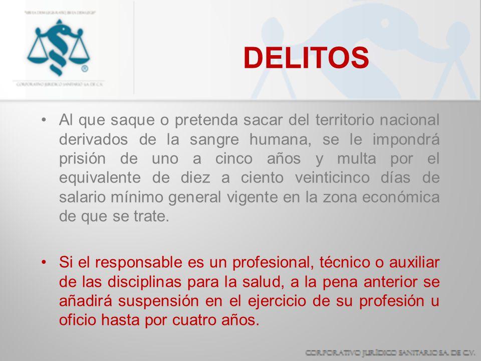 DELITOS Al que saque o pretenda sacar del territorio nacional derivados de la sangre humana, se le impondrá prisión de uno a cinco años y multa por el