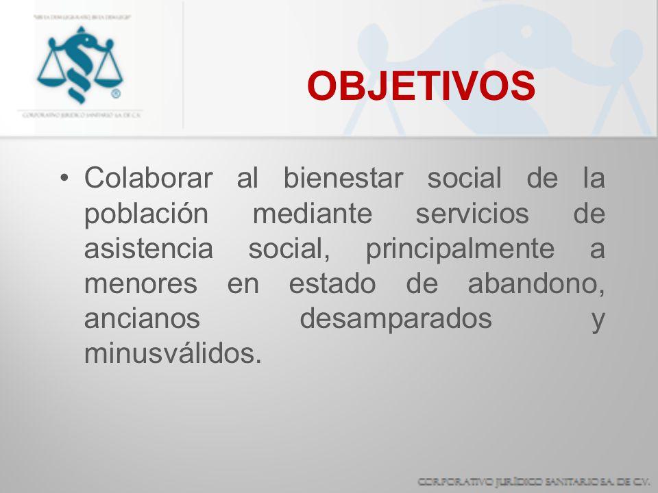 OBJETIVOS Colaborar al bienestar social de la población mediante servicios de asistencia social, principalmente a menores en estado de abandono, ancia