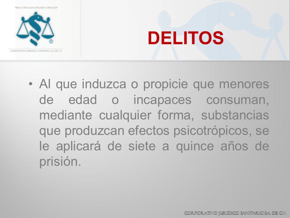 DELITOS Al que induzca o propicie que menores de edad o incapaces consuman, mediante cualquier forma, substancias que produzcan efectos psicotrópicos,