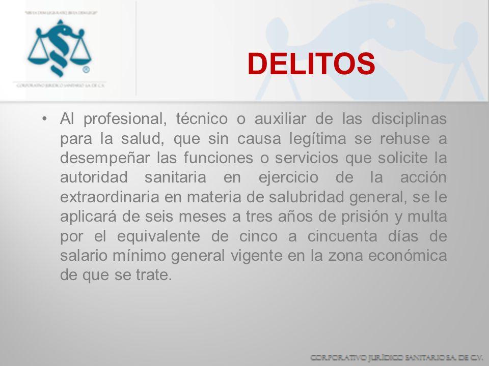 DELITOS Al profesional, técnico o auxiliar de las disciplinas para la salud, que sin causa legítima se rehuse a desempeñar las funciones o servicios q