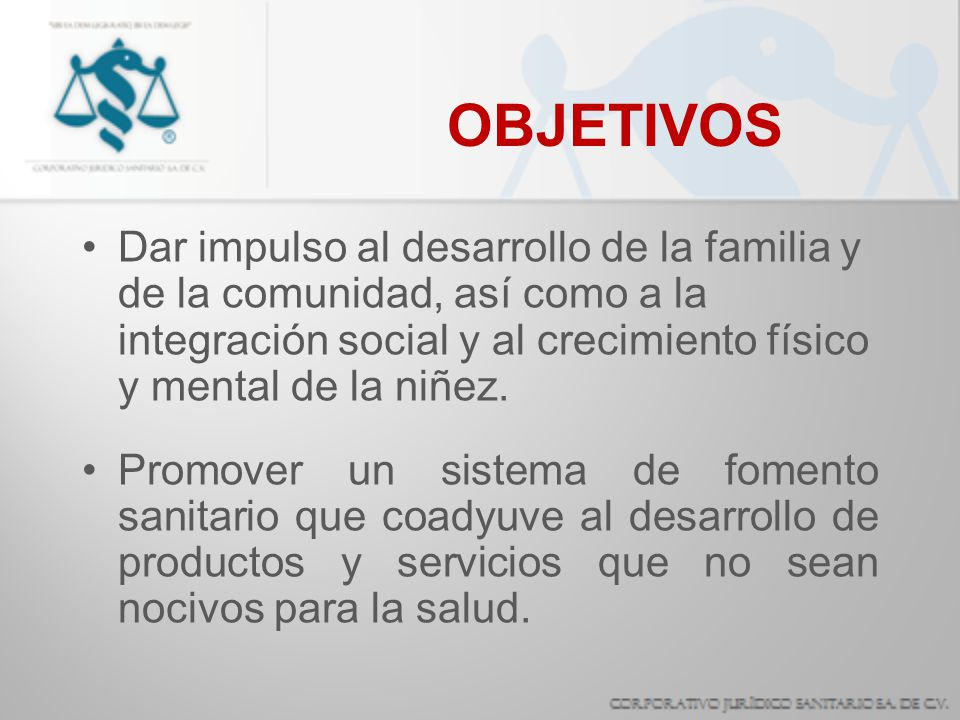 OBJETIVOS Dar impulso al desarrollo de la familia y de la comunidad, así como a la integración social y al crecimiento físico y mental de la niñez. Pr