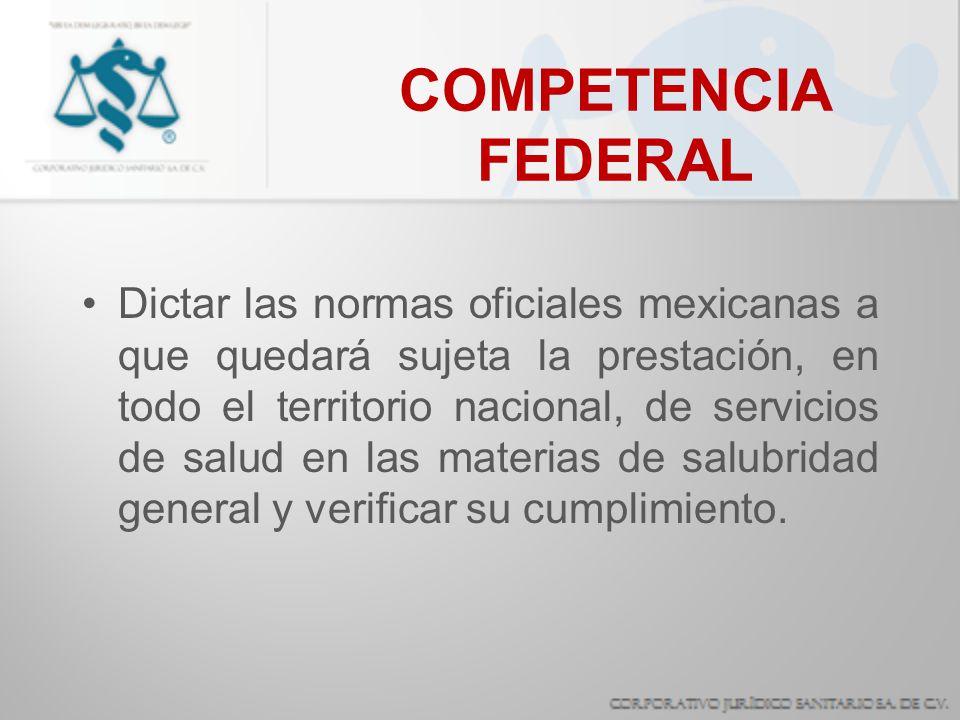 COMPETENCIA FEDERAL Dictar las normas oficiales mexicanas a que quedará sujeta la prestación, en todo el territorio nacional, de servicios de salud en