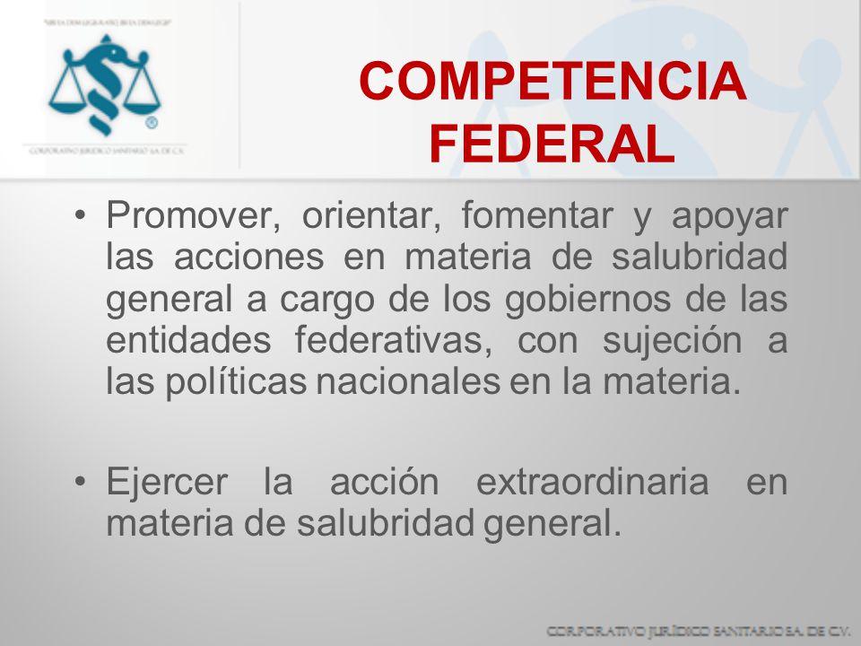 COMPETENCIA FEDERAL Promover, orientar, fomentar y apoyar las acciones en materia de salubridad general a cargo de los gobiernos de las entidades fede