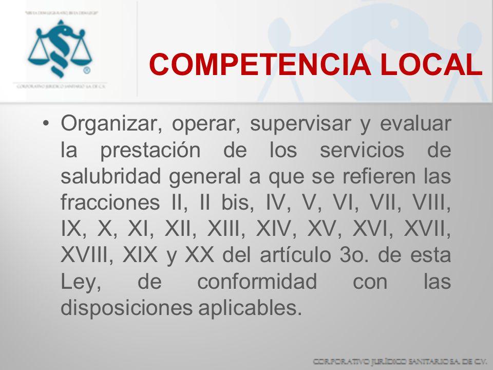 COMPETENCIA LOCAL Organizar, operar, supervisar y evaluar la prestación de los servicios de salubridad general a que se refieren las fracciones II, II