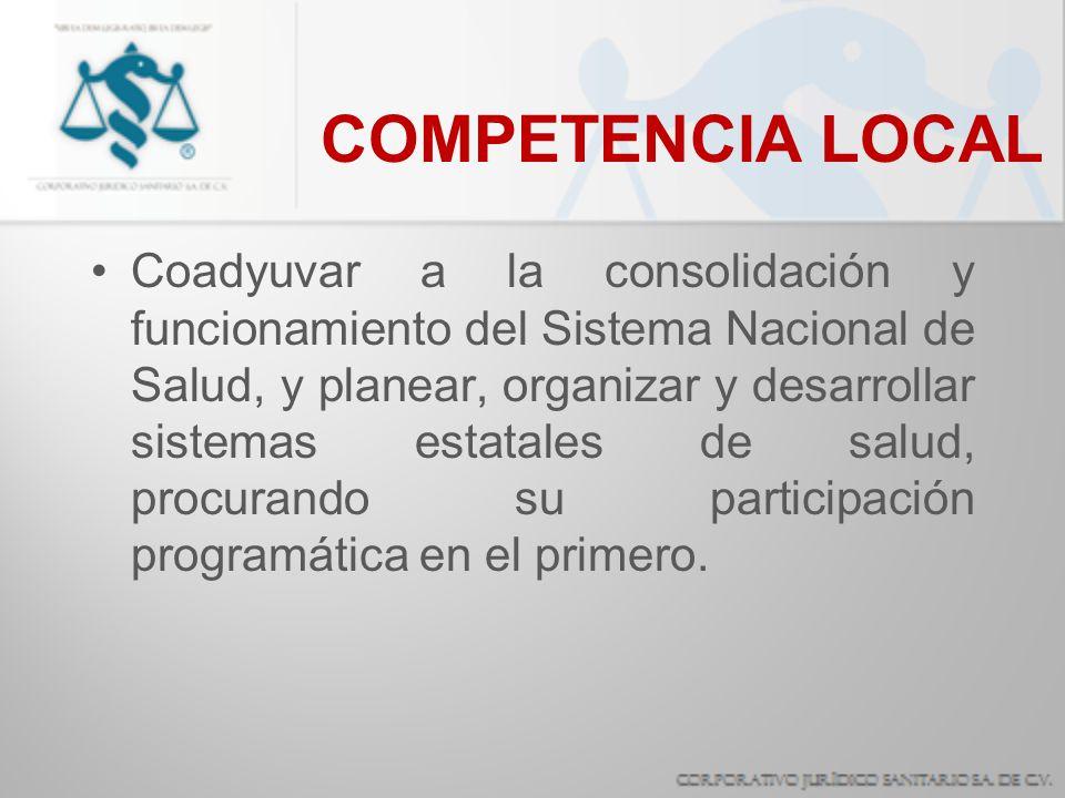COMPETENCIA LOCAL Coadyuvar a la consolidación y funcionamiento del Sistema Nacional de Salud, y planear, organizar y desarrollar sistemas estatales d