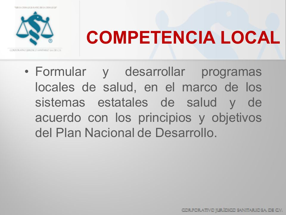 COMPETENCIA LOCAL Formular y desarrollar programas locales de salud, en el marco de los sistemas estatales de salud y de acuerdo con los principios y