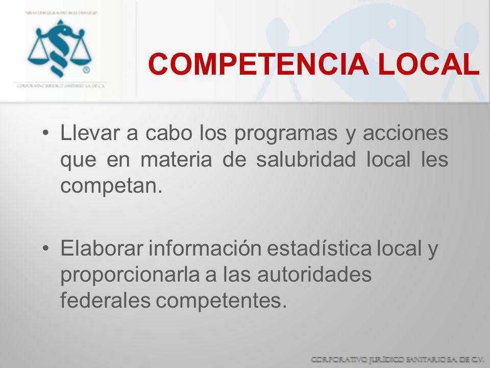 COMPETENCIA LOCAL Llevar a cabo los programas y acciones que en materia de salubridad local les competan. Elaborar información estadística local y pro