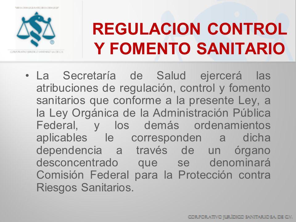 REGULACION CONTROL Y FOMENTO SANITARIO La Secretaría de Salud ejercerá las atribuciones de regulación, control y fomento sanitarios que conforme a la