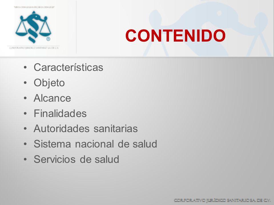 CONTENIDO Características Objeto Alcance Finalidades Autoridades sanitarias Sistema nacional de salud Servicios de salud