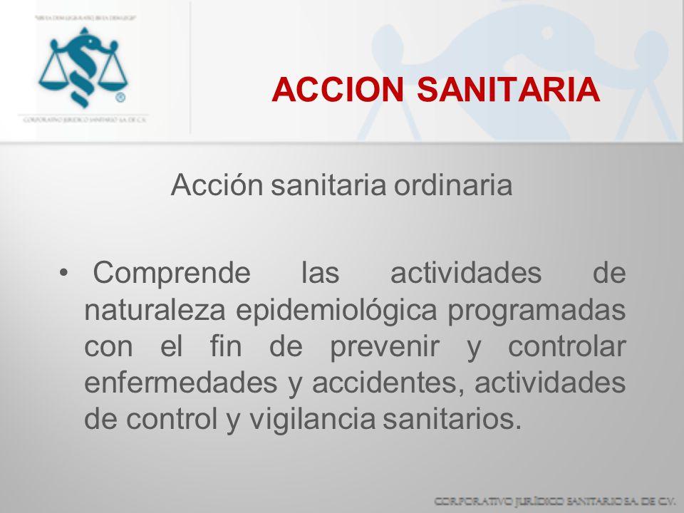 ACCION SANITARIA Acción sanitaria ordinaria Comprende las actividades de naturaleza epidemiológica programadas con el fin de prevenir y controlar enfe