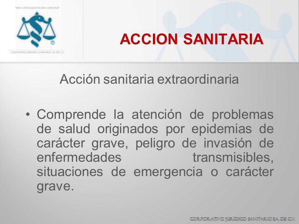 ACCION SANITARIA Acción sanitaria extraordinaria Comprende la atención de problemas de salud originados por epidemias de carácter grave, peligro de in