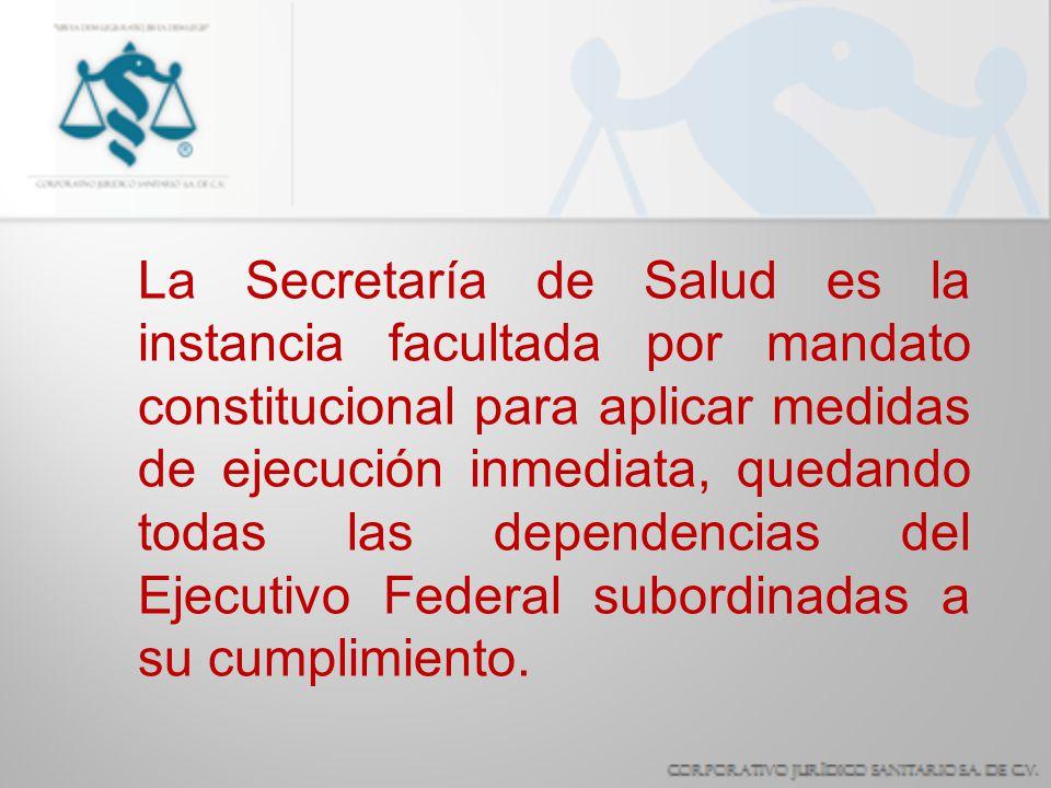La Secretaría de Salud es la instancia facultada por mandato constitucional para aplicar medidas de ejecución inmediata, quedando todas las dependenci