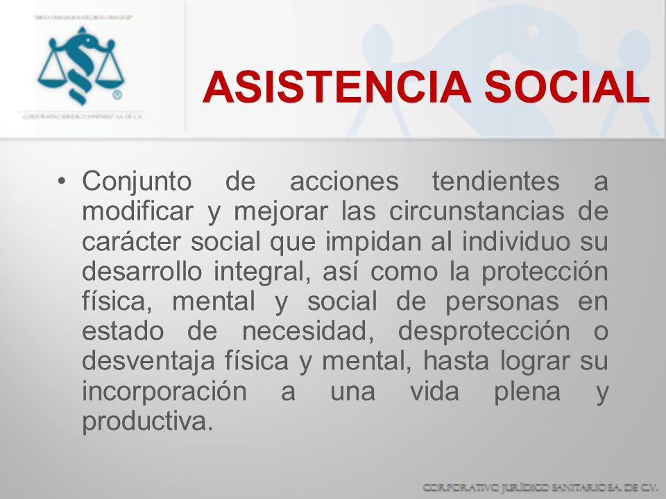 ASISTENCIA SOCIAL Conjunto de acciones tendientes a modificar y mejorar las circunstancias de carácter social que impidan al individuo su desarrollo i