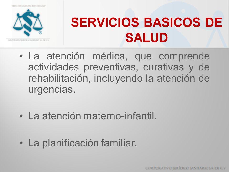 SERVICIOS BASICOS DE SALUD La atención médica, que comprende actividades preventivas, curativas y de rehabilitación, incluyendo la atención de urgenci