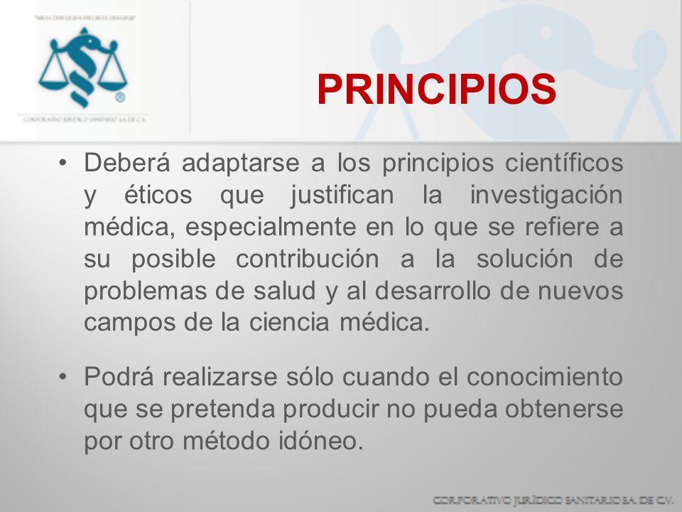 PRINCIPIOS Deberá adaptarse a los principios científicos y éticos que justifican la investigación médica, especialmente en lo que se refiere a su posi