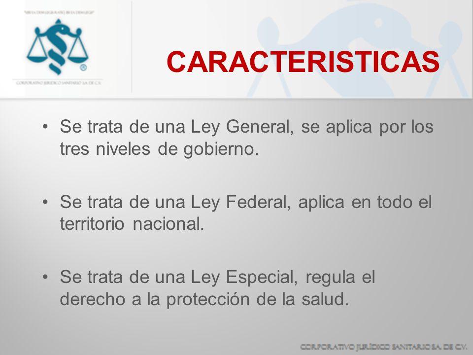 CARACTERISTICAS Se trata de una Ley General, se aplica por los tres niveles de gobierno. Se trata de una Ley Federal, aplica en todo el territorio nac