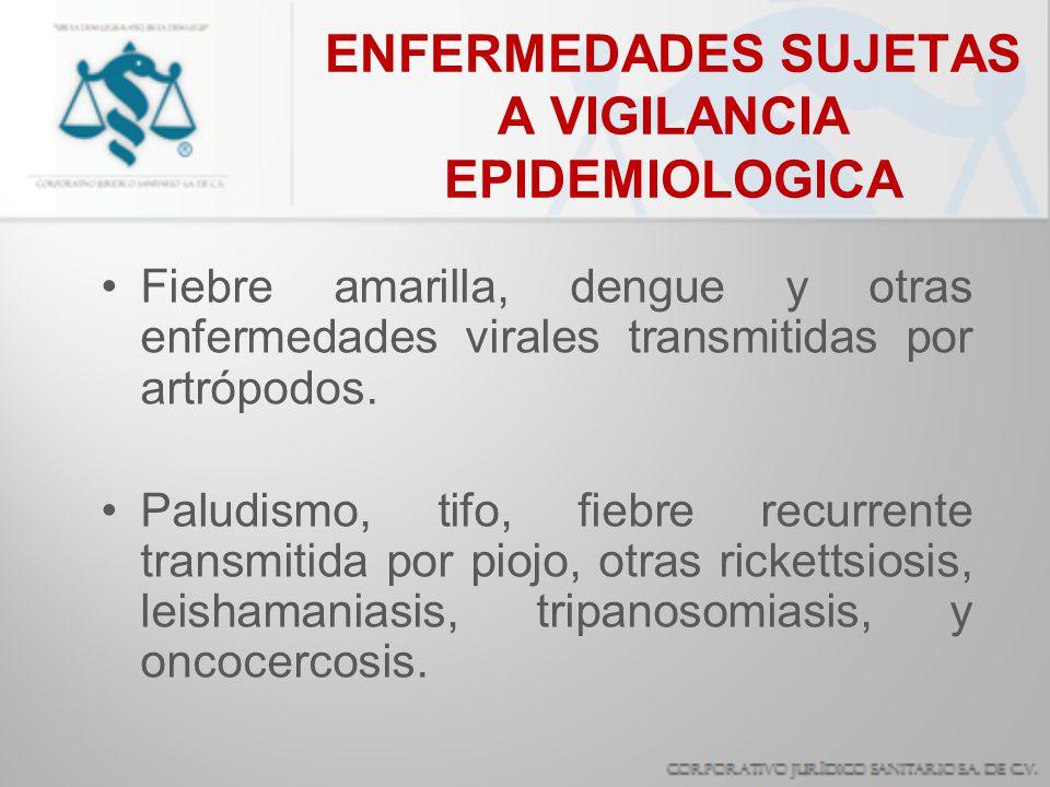 ENFERMEDADES SUJETAS A VIGILANCIA EPIDEMIOLOGICA Fiebre amarilla, dengue y otras enfermedades virales transmitidas por artrópodos. Paludismo, tifo, fi