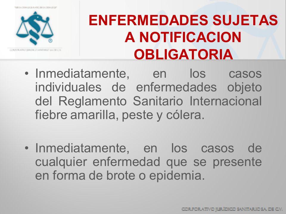 ENFERMEDADES SUJETAS A NOTIFICACION OBLIGATORIA Inmediatamente, en los casos individuales de enfermedades objeto del Reglamento Sanitario Internaciona