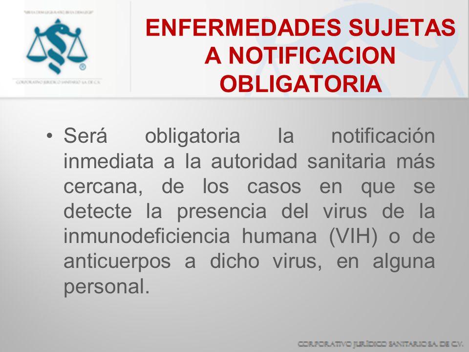 ENFERMEDADES SUJETAS A NOTIFICACION OBLIGATORIA Será obligatoria la notificación inmediata a la autoridad sanitaria más cercana, de los casos en que s