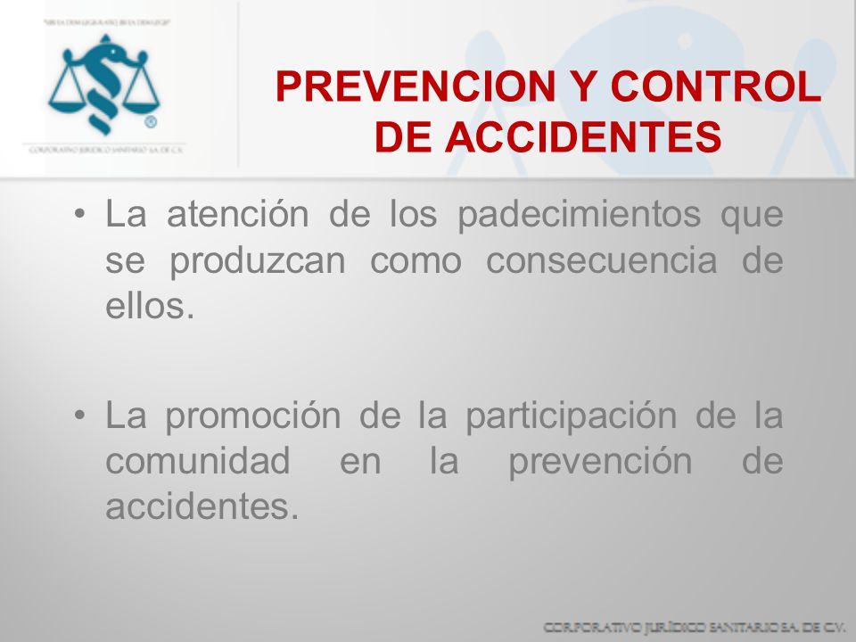 PREVENCION Y CONTROL DE ACCIDENTES La atención de los padecimientos que se produzcan como consecuencia de ellos. La promoción de la participación de l