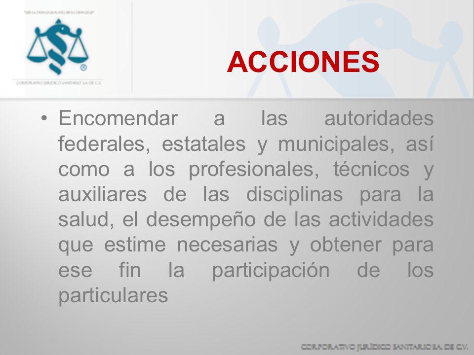 ACCIONES Encomendar a las autoridades federales, estatales y municipales, así como a los profesionales, técnicos y auxiliares de las disciplinas para
