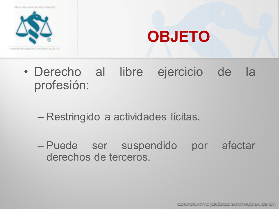 OBJETO Derecho al libre ejercicio de la profesión: –Restringido a actividades lícitas. –Puede ser suspendido por afectar derechos de terceros.