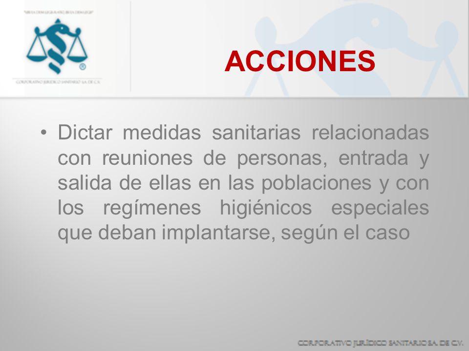 ACCIONES Dictar medidas sanitarias relacionadas con reuniones de personas, entrada y salida de ellas en las poblaciones y con los regímenes higiénicos
