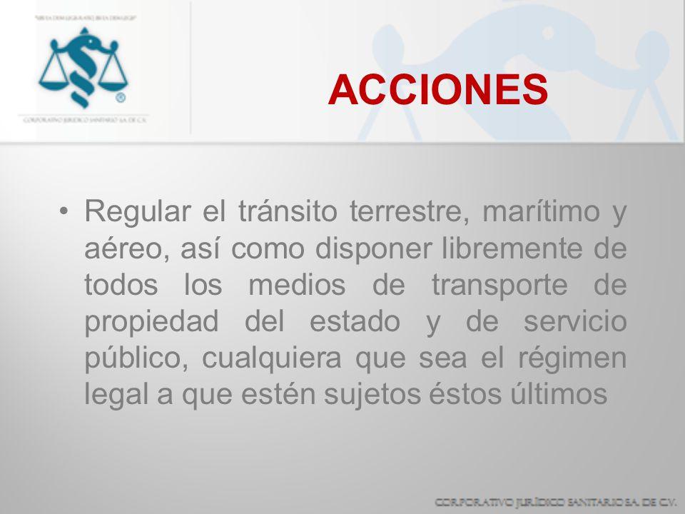 ACCIONES Regular el tránsito terrestre, marítimo y aéreo, así como disponer libremente de todos los medios de transporte de propiedad del estado y de