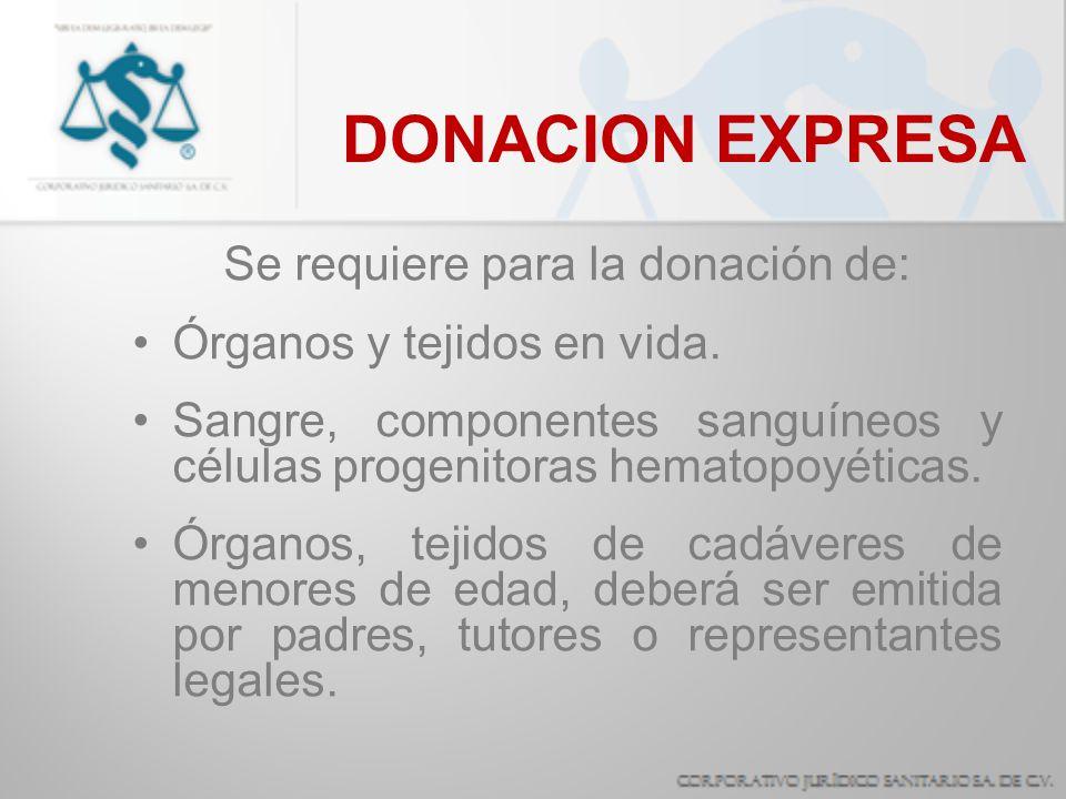DONACION EXPRESA Se requiere para la donación de: Órganos y tejidos en vida. Sangre, componentes sanguíneos y células progenitoras hematopoyéticas. Ór