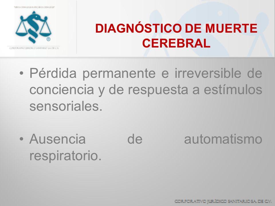 DIAGNÓSTICO DE MUERTE CEREBRAL Pérdida permanente e irreversible de conciencia y de respuesta a estímulos sensoriales. Ausencia de automatismo respira