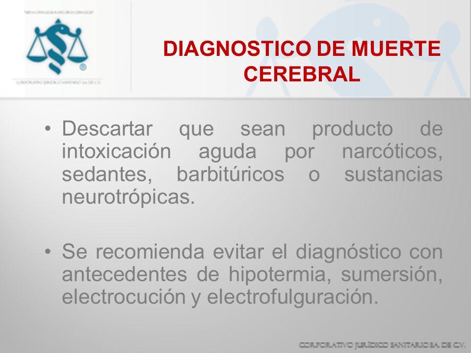 DIAGNOSTICO DE MUERTE CEREBRAL Descartar que sean producto de intoxicación aguda por narcóticos, sedantes, barbitúricos o sustancias neurotrópicas. Se