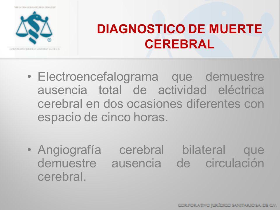 DIAGNOSTICO DE MUERTE CEREBRAL Electroencefalograma que demuestre ausencia total de actividad eléctrica cerebral en dos ocasiones diferentes con espac