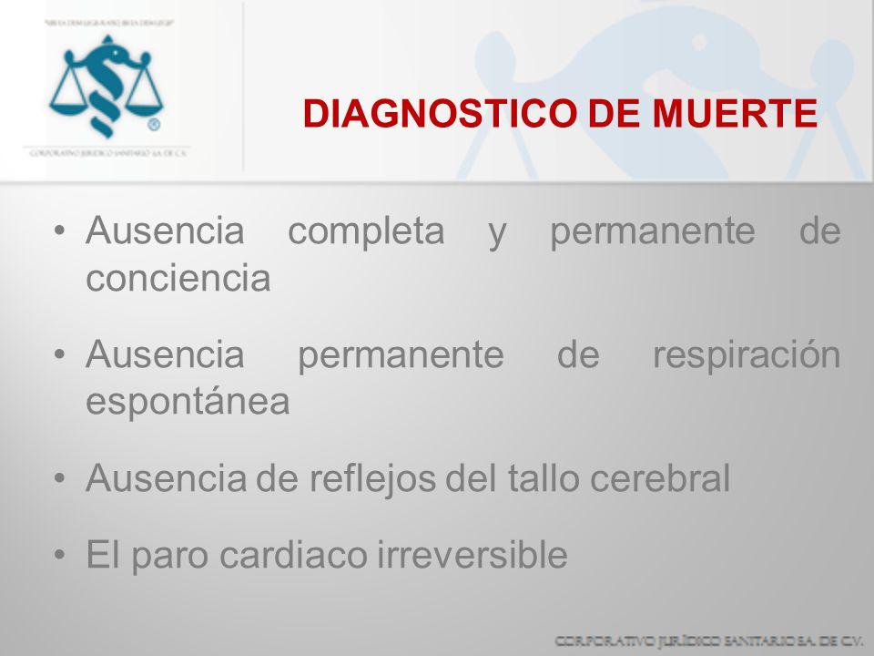DIAGNOSTICO DE MUERTE Ausencia completa y permanente de conciencia Ausencia permanente de respiración espontánea Ausencia de reflejos del tallo cerebr