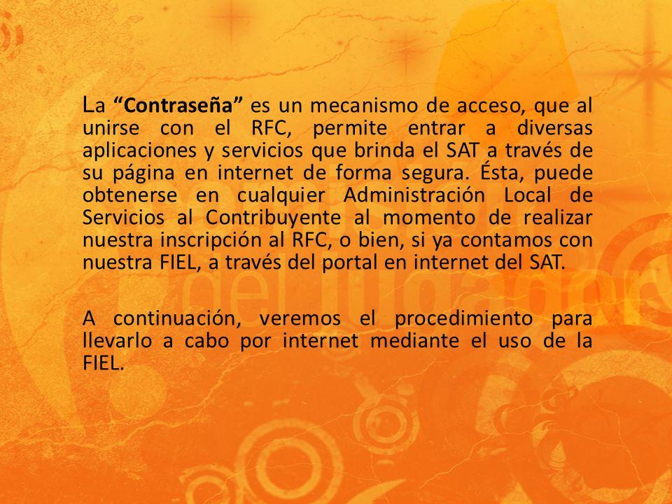 L a Contraseña es un mecanismo de acceso, que al unirse con el RFC, permite entrar a diversas aplicaciones y servicios que brinda el SAT a través de su página en internet de forma segura.